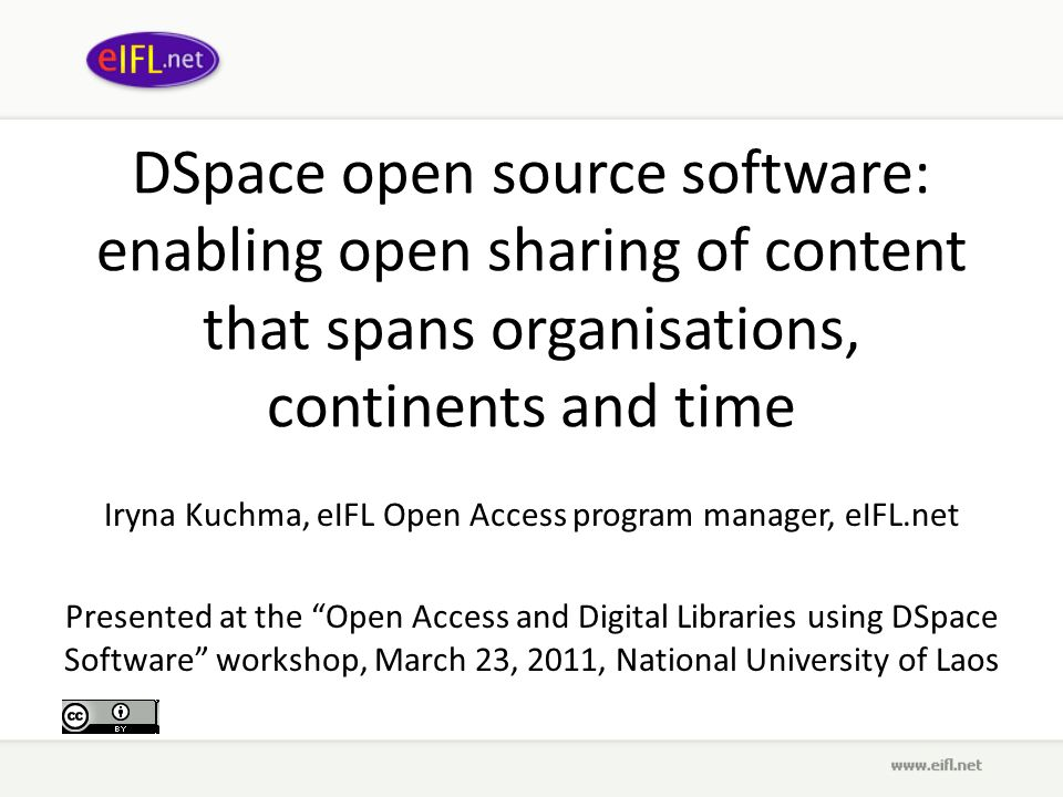 DSpace open source software: enabling open sharing of content that spans organisations, continents and time Iryna Kuchma, eIFL Open Access program manager, eIFL.net Presented at the Open Access and Digital Libraries using DSpace Software workshop, March 23, 2011, National University of Laos