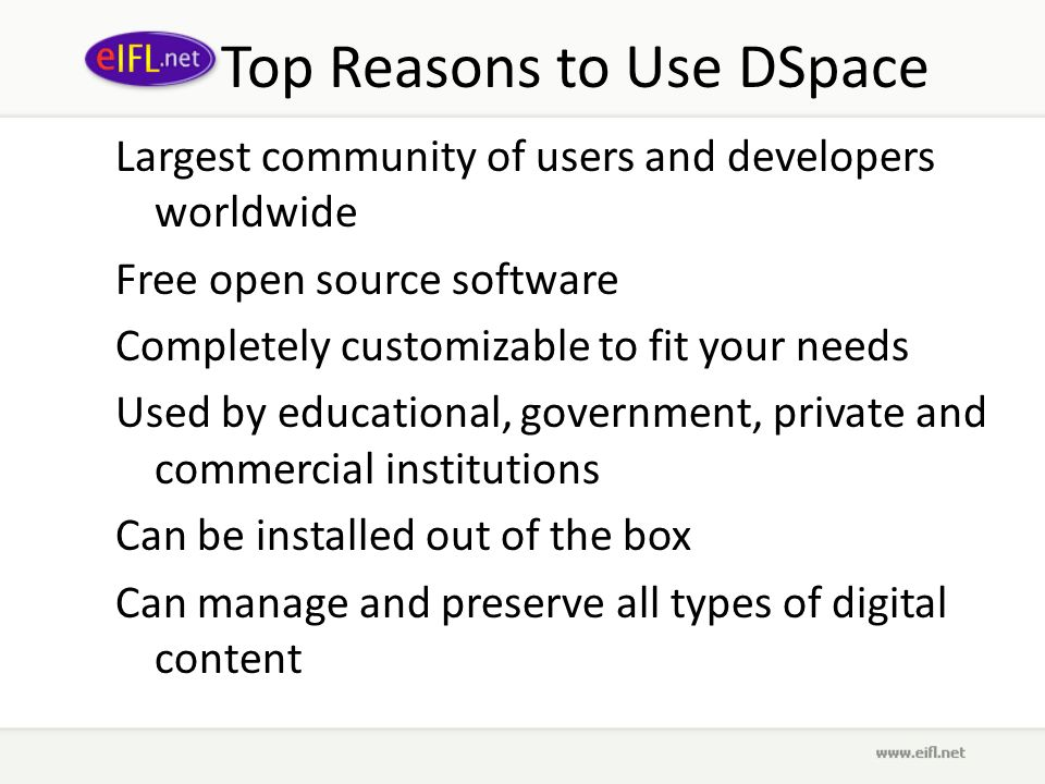 Top Reasons to Use DSpace Largest community of users and developers worldwide Free open source software Completely customizable to fit your needs Used by educational, government, private and commercial institutions Can be installed out of the box Can manage and preserve all types of digital content