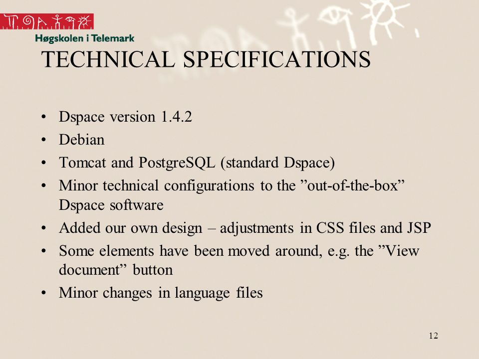 12 TECHNICAL SPECIFICATIONS Dspace version 1.4.2 Debian Tomcat and PostgreSQL (standard Dspace) Minor technical configurations to the out-of-the-box Dspace software Added our own design – adjustments in CSS files and JSP Some elements have been moved around, e.g.
