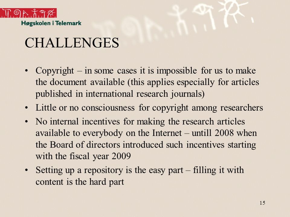 15 CHALLENGES Copyright – in some cases it is impossible for us to make the document available (this applies especially for articles published in international research journals) Little or no consciousness for copyright among researchers No internal incentives for making the research articles available to everybody on the Internet – untill 2008 when the Board of directors introduced such incentives starting with the fiscal year 2009 Setting up a repository is the easy part – filling it with content is the hard part