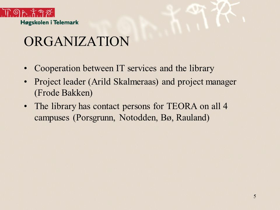 5 ORGANIZATION Cooperation between IT services and the library Project leader (Arild Skalmeraas) and project manager (Frode Bakken) The library has contact persons for TEORA on all 4 campuses (Porsgrunn, Notodden, Bø, Rauland)