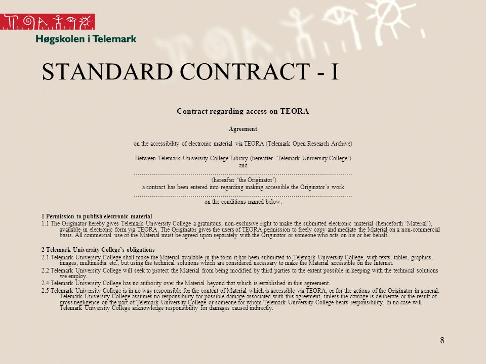 8 STANDARD CONTRACT - I Contract regarding access on TEORA Agreement on the accessibility of electronic material via TEORA (Telemark Open Research Archive) Between Telemark University College Library (hereafter Telemark University College) and ……………………………………………………………………………………………… (hereafter the Originator) a contract has been entered into regarding making accessible the Originators work ……………………………………………………………………………………………… on the conditions named below.