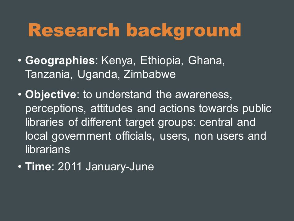Research background Geographies: Kenya, Ethiopia, Ghana, Tanzania, Uganda, Zimbabwe Objective: to understand the awareness, perceptions, attitudes and actions towards public libraries of different target groups: central and local government officials, users, non users and librarians Time: 2011 January-June