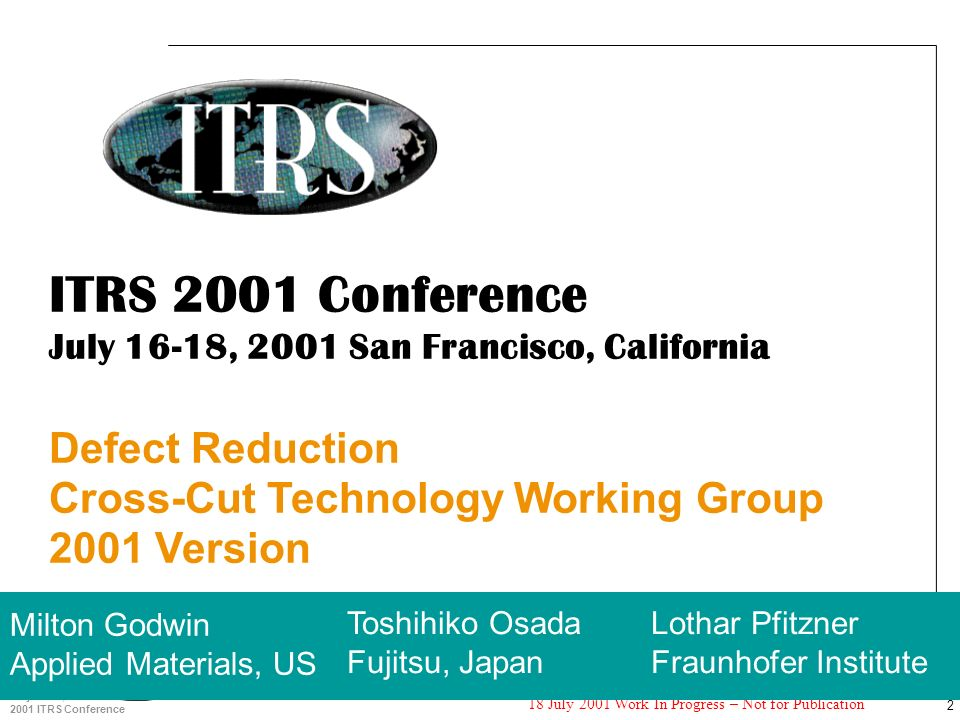 2 July 16-18, 2001 2001 ITRS Conference 18 July 2001 Work In Progress – Not for Publication ITRS 2001 Conference July 16-18, 2001 San Francisco, California Defect Reduction Cross-Cut Technology Working Group 2001 Version Milton Godwin Applied Materials, US Toshihiko Osada Fujitsu, Japan Lothar Pfitzner Fraunhofer Institute