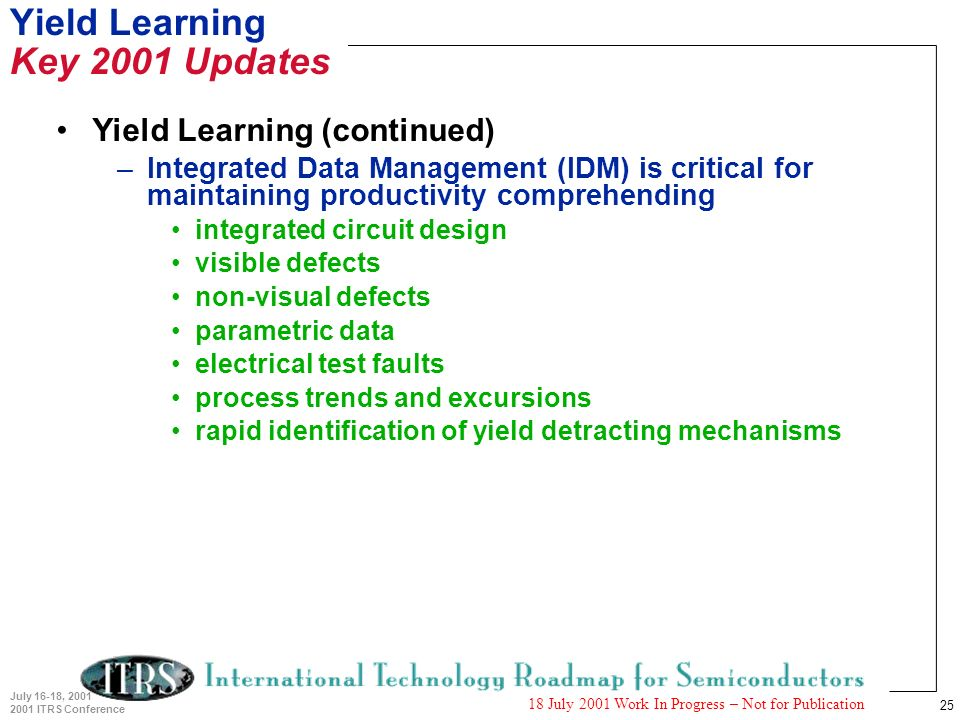 25 July 16-18, 2001 2001 ITRS Conference 18 July 2001 Work In Progress – Not for Publication Yield Learning Key 2001 Updates Yield Learning (continued) –Integrated Data Management (IDM) is critical for maintaining productivity comprehending integrated circuit design visible defects non-visual defects parametric data electrical test faults process trends and excursions rapid identification of yield detracting mechanisms