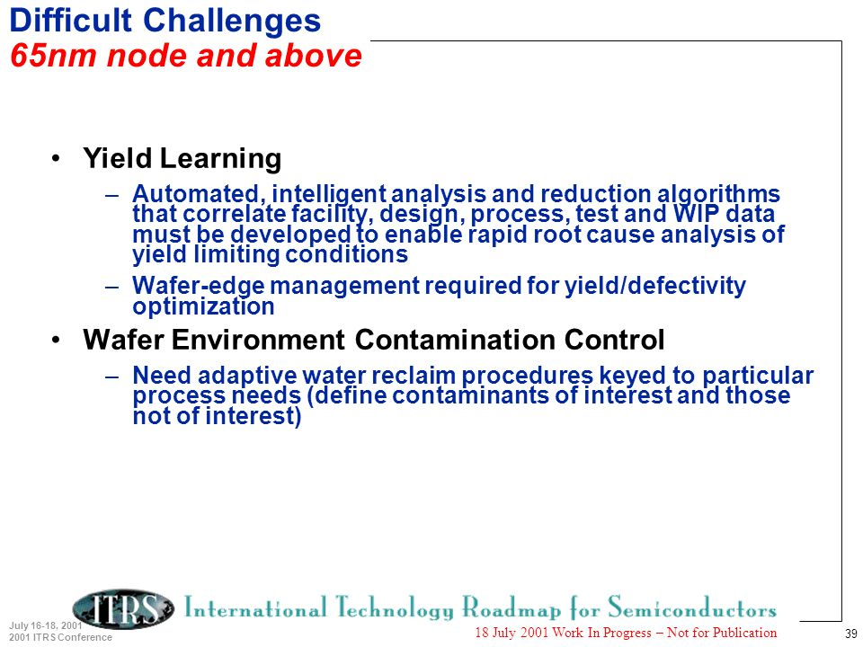 39 July 16-18, 2001 2001 ITRS Conference 18 July 2001 Work In Progress – Not for Publication Difficult Challenges 65nm node and above Yield Learning –Automated, intelligent analysis and reduction algorithms that correlate facility, design, process, test and WIP data must be developed to enable rapid root cause analysis of yield limiting conditions –Wafer-edge management required for yield/defectivity optimization Wafer Environment Contamination Control –Need adaptive water reclaim procedures keyed to particular process needs (define contaminants of interest and those not of interest)