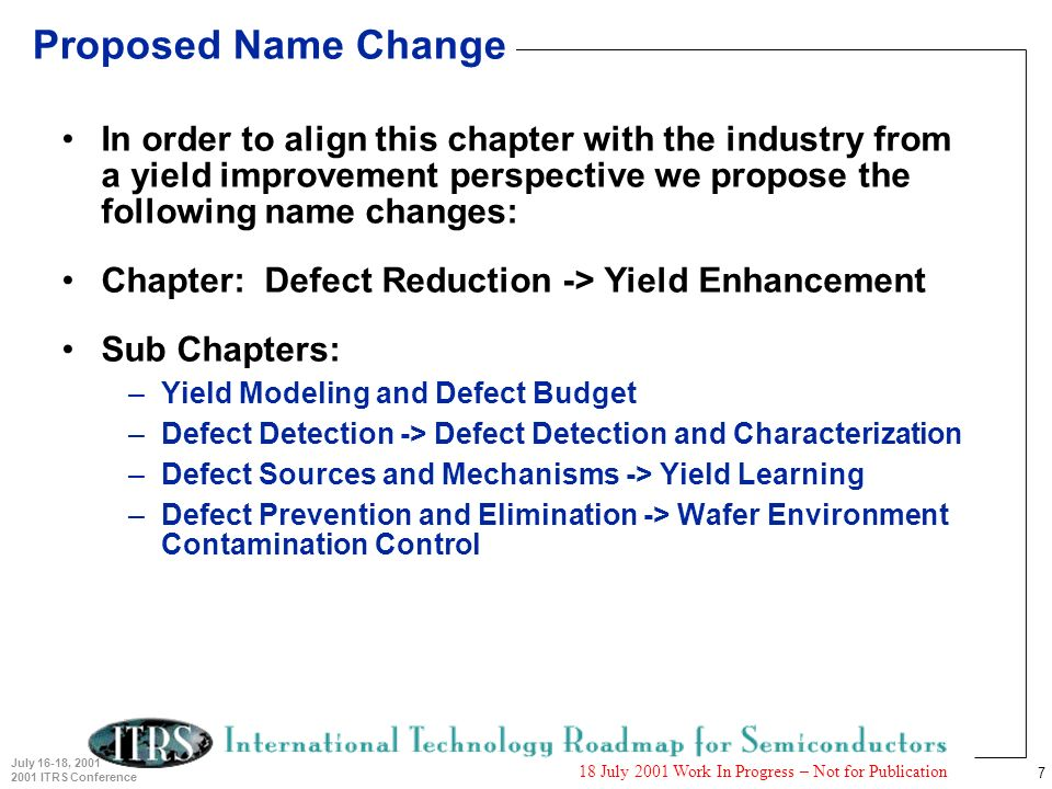 7 July 16-18, 2001 2001 ITRS Conference 18 July 2001 Work In Progress – Not for Publication Proposed Name Change In order to align this chapter with the industry from a yield improvement perspective we propose the following name changes: Chapter: Defect Reduction -> Yield Enhancement Sub Chapters: –Yield Modeling and Defect Budget –Defect Detection -> Defect Detection and Characterization –Defect Sources and Mechanisms -> Yield Learning –Defect Prevention and Elimination -> Wafer Environment Contamination Control