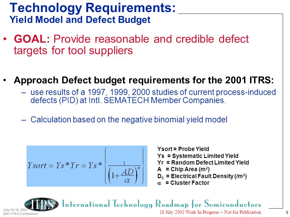 8 July 16-18, 2001 2001 ITRS Conference 18 July 2001 Work In Progress – Not for Publication Technology Requirements: Yield Model and Defect Budget GOAL: Provide reasonable and credible defect targets for tool suppliers Approach Defect budget requirements for the 2001 ITRS: –use results of a 1997, 1999, 2000 studies of current process-induced defects (PID) at Intl.