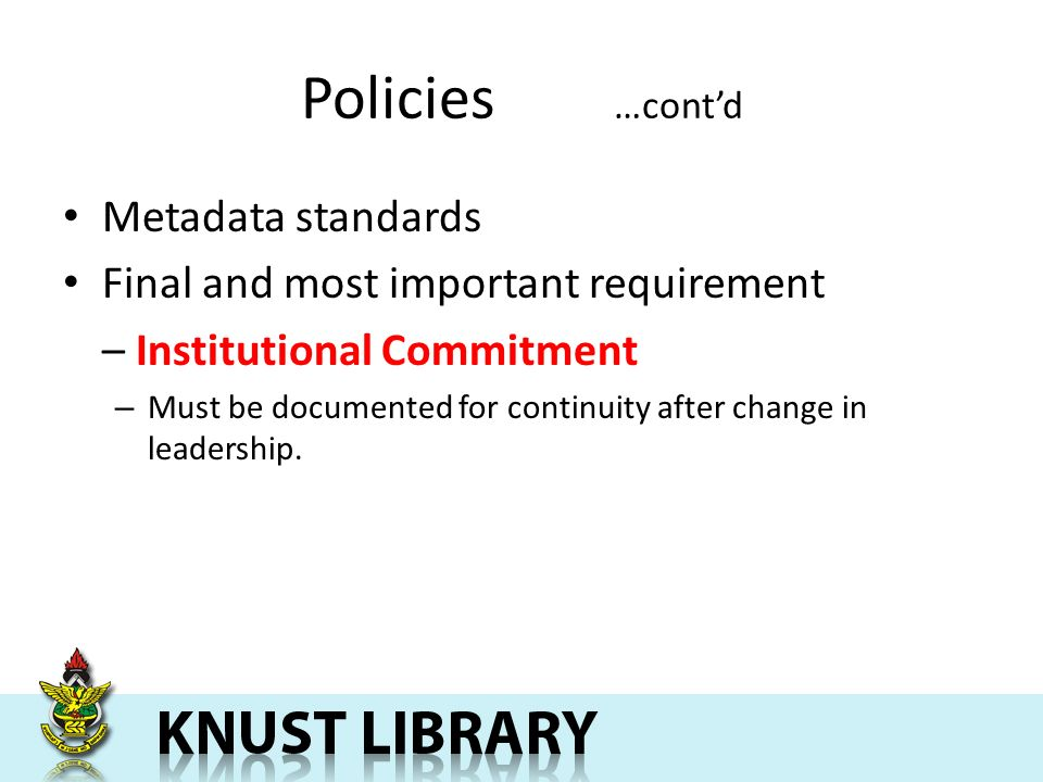 Policies …contd Metadata standards Final and most important requirement – Institutional Commitment – Must be documented for continuity after change in leadership.