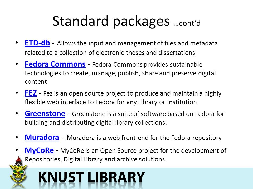 Standard packages …contd ETD-db - Allows the input and management of files and metadata related to a collection of electronic theses and dissertations ETD-db Fedora Commons - Fedora Commons provides sustainable technologies to create, manage, publish, share and preserve digital content Fedora Commons FEZ - Fez is an open source project to produce and maintain a highly flexible web interface to Fedora for any Library or Institution FEZ Greenstone - Greenstone is a suite of software based on Fedora for building and distributing digital library collections.