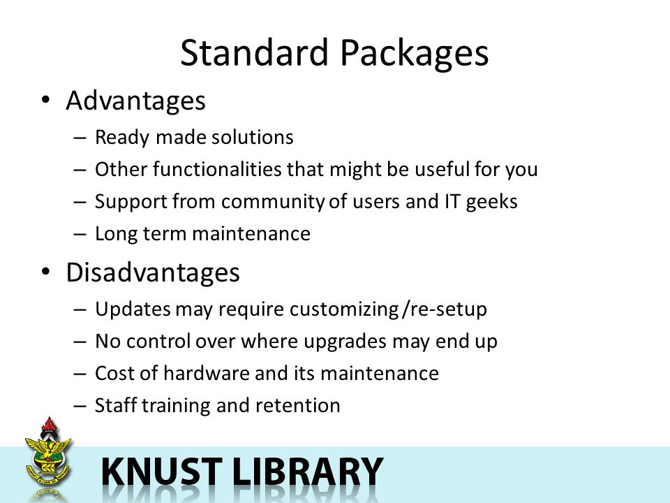 Standard Packages Advantages – Ready made solutions – Other functionalities that might be useful for you – Support from community of users and IT geeks – Long term maintenance Disadvantages – Updates may require customizing /re-setup – No control over where upgrades may end up – Cost of hardware and its maintenance – Staff training and retention