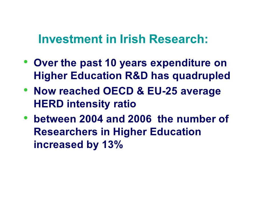Investment in Irish Research: Over the past 10 years expenditure on Higher Education R&D has quadrupled Now reached OECD & EU-25 average HERD intensity ratio between 2004 and 2006 the number of Researchers in Higher Education increased by 13%