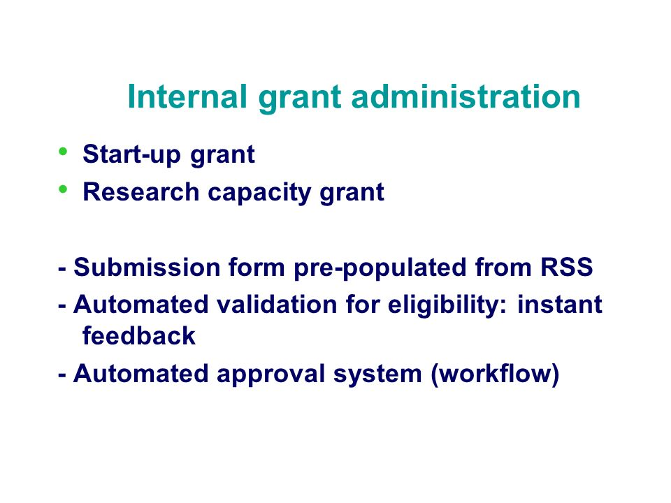 Internal grant administration Start-up grant Research capacity grant - Submission form pre-populated from RSS - Automated validation for eligibility: instant feedback - Automated approval system (workflow)