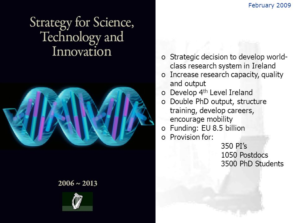 February 2009 oStrategic decision to develop world- class research system in Ireland oIncrease research capacity, quality and output oDevelop 4 th Level Ireland oDouble PhD output, structure training, develop careers, encourage mobility oFunding: EU 8.5 billion oProvision for: 350 PIs 1050 Postdocs 3500 PhD Students
