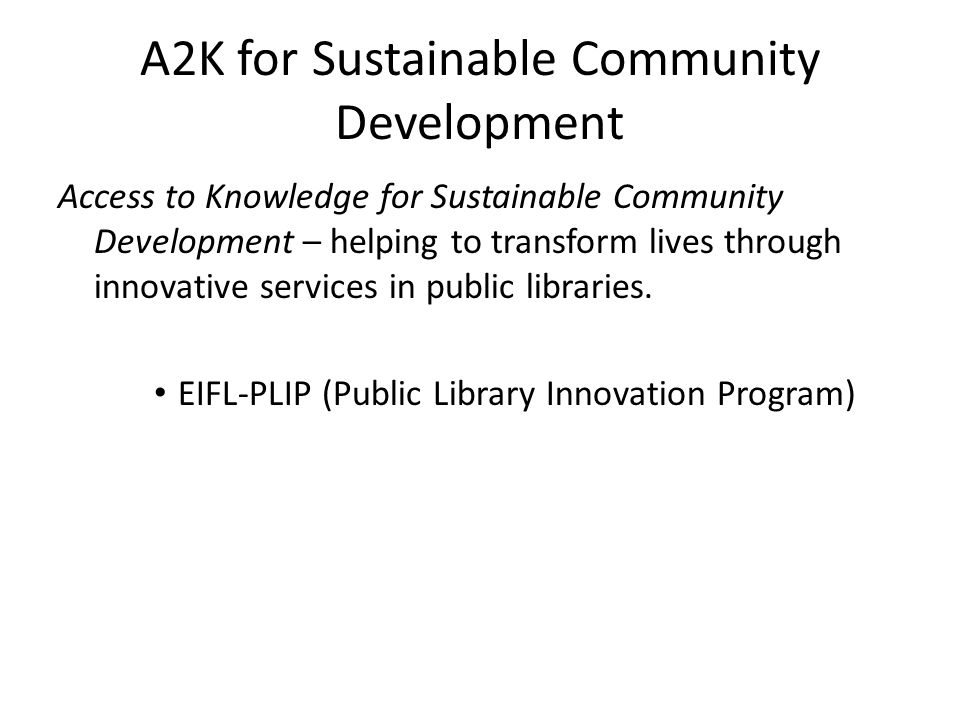 A2K for Sustainable Community Development Access to Knowledge for Sustainable Community Development – helping to transform lives through innovative services in public libraries.