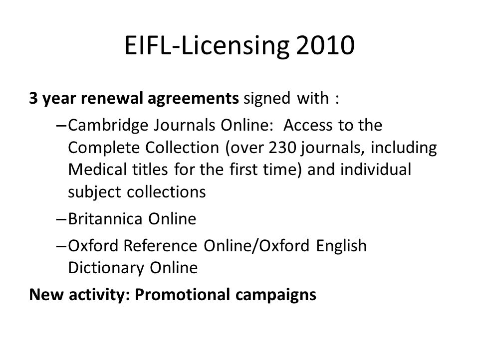 EIFL-Licensing 2010 3 year renewal agreements signed with : – Cambridge Journals Online: Access to the Complete Collection (over 230 journals, including Medical titles for the first time) and individual subject collections – Britannica Online – Oxford Reference Online/Oxford English Dictionary Online New activity: Promotional campaigns