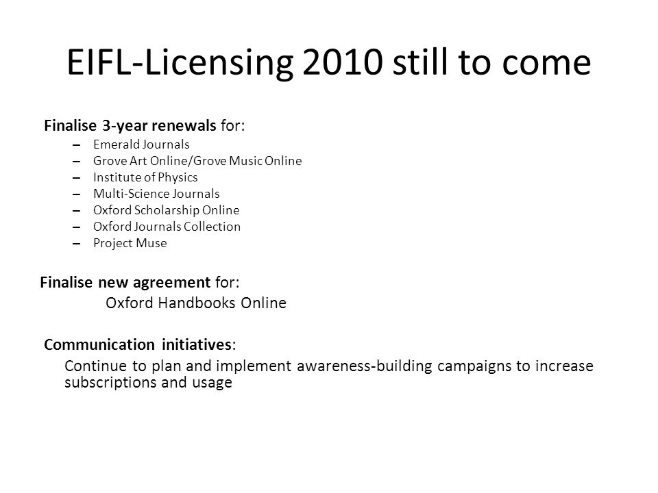 EIFL-Licensing 2010 still to come Finalise 3-year renewals for: – Emerald Journals – Grove Art Online/Grove Music Online – Institute of Physics – Multi-Science Journals – Oxford Scholarship Online – Oxford Journals Collection – Project Muse Finalise new agreement for: Oxford Handbooks Online Communication initiatives: Continue to plan and implement awareness-building campaigns to increase subscriptions and usage