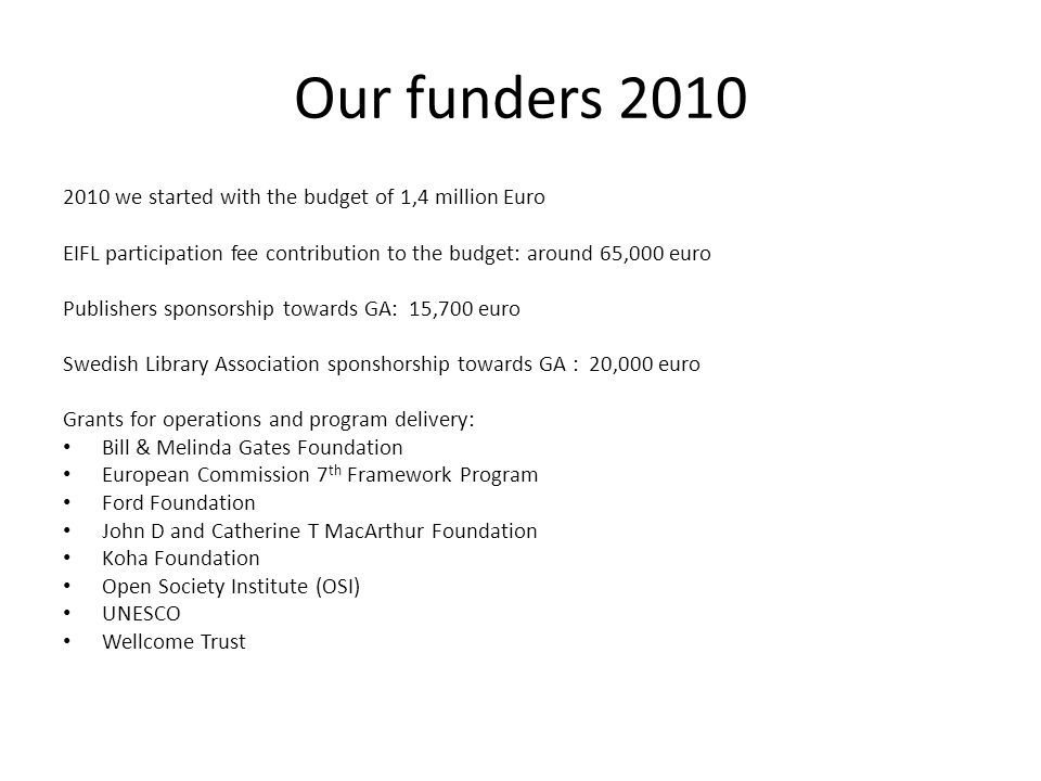 Our funders 2010 2010 we started with the budget of 1,4 million Euro EIFL participation fee contribution to the budget: around 65,000 euro Publishers sponsorship towards GA: 15,700 euro Swedish Library Association sponshorship towards GA : 20,000 euro Grants for operations and program delivery: Bill & Melinda Gates Foundation European Commission 7 th Framework Program Ford Foundation John D and Catherine T MacArthur Foundation Koha Foundation Open Society Institute (OSI) UNESCO Wellcome Trust