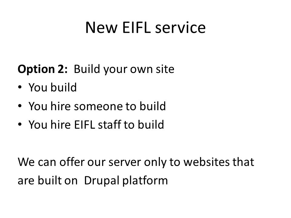 New EIFL service Option 2: Build your own site You build You hire someone to build You hire EIFL staff to build We can offer our server only to websites that are built on Drupal platform