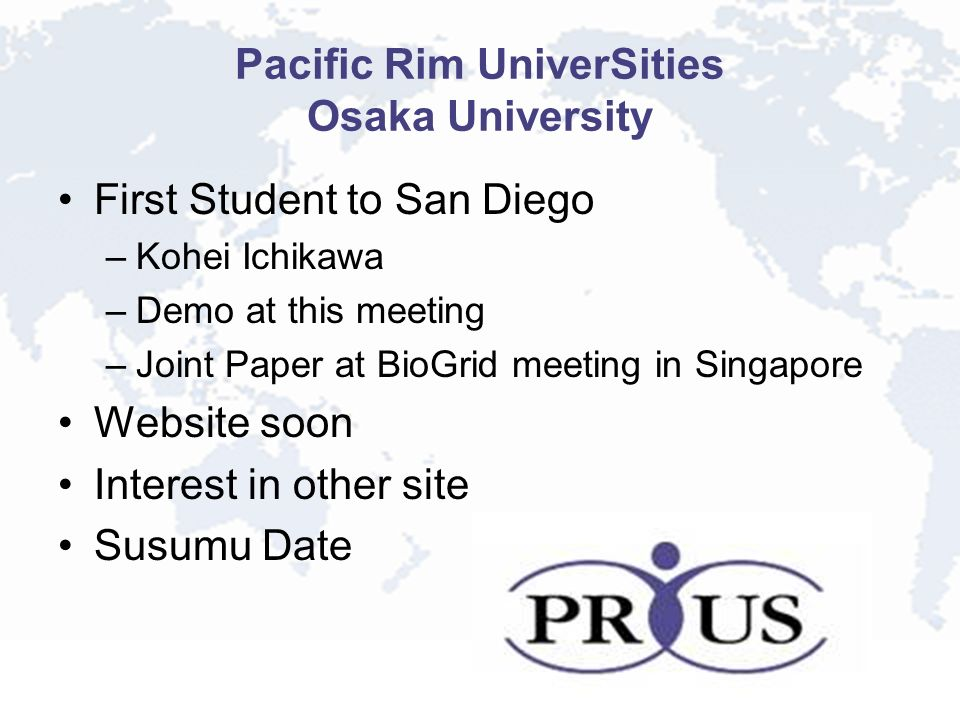 Pacific Rim UniverSities Osaka University First Student to San Diego –Kohei Ichikawa –Demo at this meeting –Joint Paper at BioGrid meeting in Singapore Website soon Interest in other site Susumu Date
