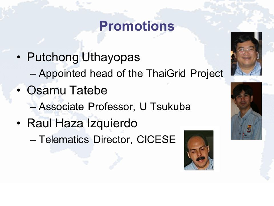 Promotions Putchong Uthayopas –Appointed head of the ThaiGrid Project Osamu Tatebe –Associate Professor, U Tsukuba Raul Haza Izquierdo –Telematics Director, CICESE