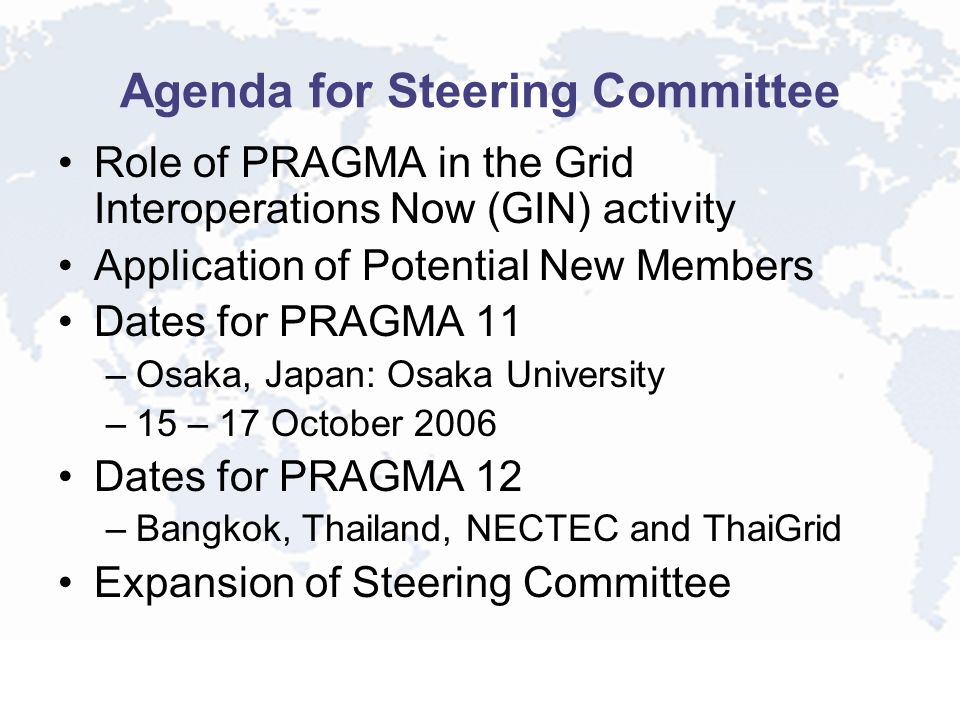 Agenda for Steering Committee Role of PRAGMA in the Grid Interoperations Now (GIN) activity Application of Potential New Members Dates for PRAGMA 11 –Osaka, Japan: Osaka University –15 – 17 October 2006 Dates for PRAGMA 12 –Bangkok, Thailand, NECTEC and ThaiGrid Expansion of Steering Committee