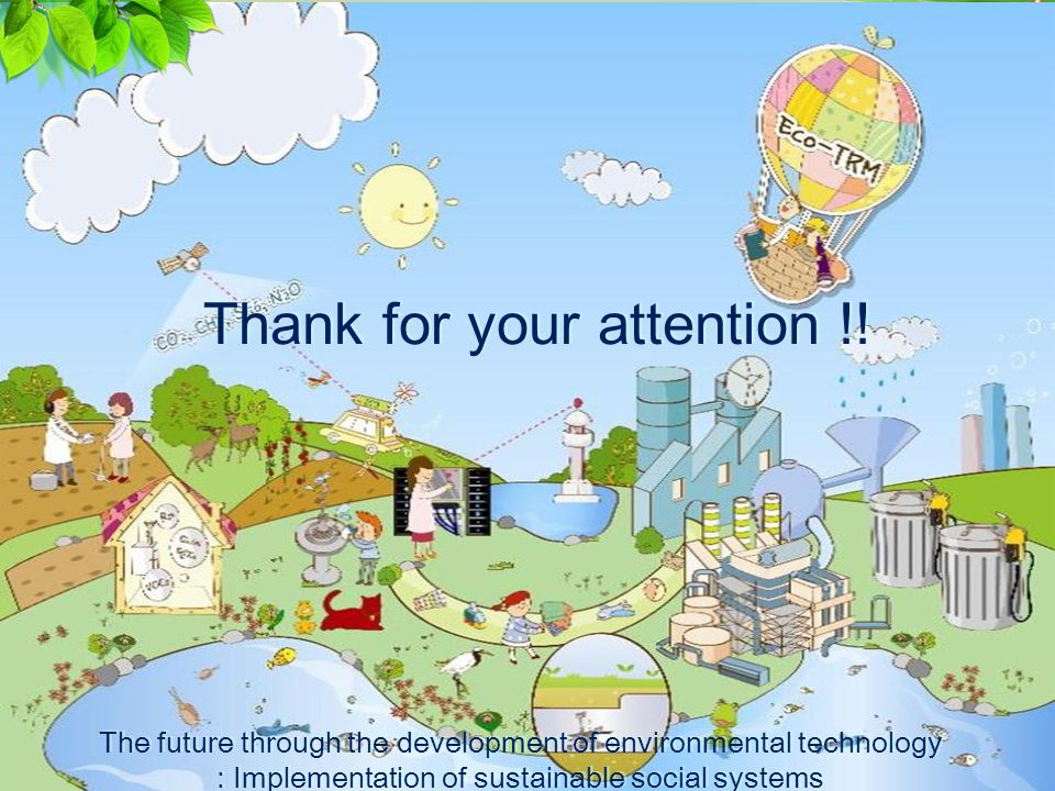 20 The future through the development of environmental technology : Implementation of sustainable social systems The future through the development of environmental technology : Implementation of sustainable social systems Thank for your attention !!