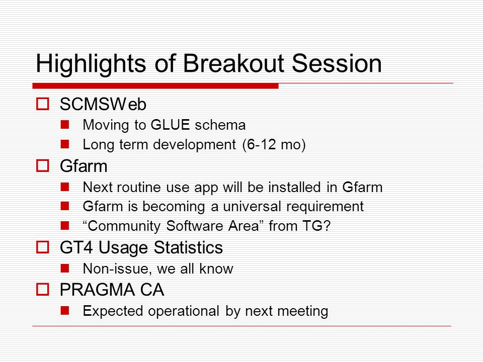 Highlights of Breakout Session SCMSWeb Moving to GLUE schema Long term development (6-12 mo) Gfarm Next routine use app will be installed in Gfarm Gfarm is becoming a universal requirement Community Software Area from TG.