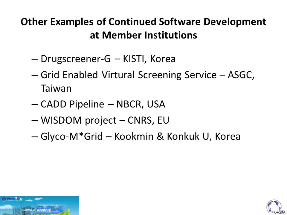 Other Examples of Continued Software Development at Member Institutions – Drugscreener-G – KISTI, Korea – Grid Enabled Virtural Screening Service – ASGC, Taiwan – CADD Pipeline – NBCR, USA – WISDOM project – CNRS, EU – Glyco-M*Grid – Kookmin & Konkuk U, Korea