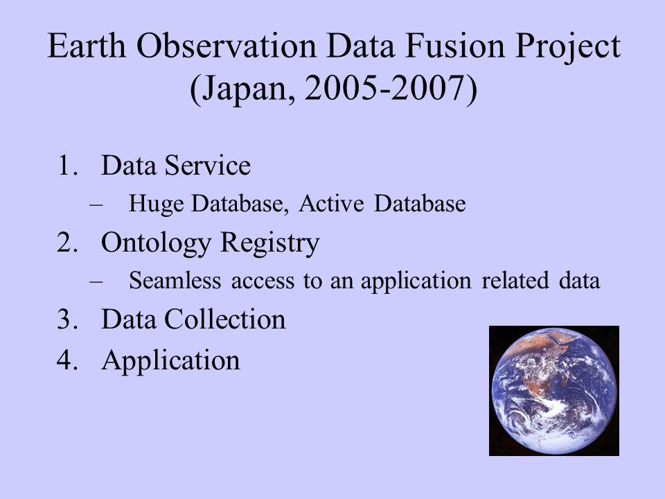 Earth Observation Data Fusion Project (Japan, 2005-2007) 1.Data Service –Huge Database, Active Database 2.Ontology Registry –Seamless access to an application related data 3.Data Collection 4.Application