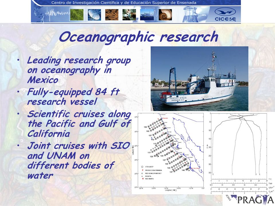 Oceanographic research Leading research group on oceanography in Mexico Fully-equipped 84 ft research vessel Scientific cruises along the Pacific and Gulf of California Joint cruises with SIO and UNAM on different bodies of water