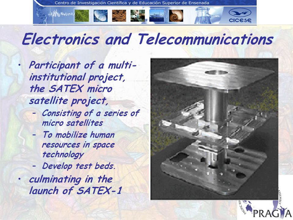 Electronics and Telecommunications Participant of a multi- institutional project, the SATEX micro satellite project, –Consisting of a series of micro satellites –To mobilize human resources in space technology –Develop test beds.