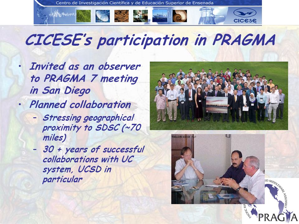 CICESEs participation in PRAGMA Invited as an observer to PRAGMA 7 meeting in San Diego Planned collaboration –Stressing geographical proximity to SDSC (~70 miles) –30 + years of successful collaborations with UC system, UCSD in particular