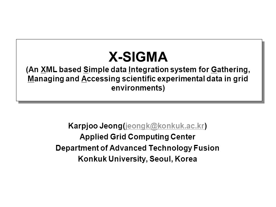 X-SIGMA (An XML based Simple data Integration system for Gathering, Managing and Accessing scientific experimental data in grid environments) Karpjoo Jeong(jeongk@konkuk.ac.kr)jeongk@konkuk.ac.kr Applied Grid Computing Center Department of Advanced Technology Fusion Konkuk University, Seoul, Korea