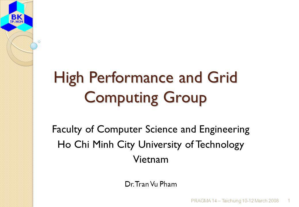 PRAGMA 14 – Taichung 10-12 March 20081 High Performance and Grid Computing Group Faculty of Computer Science and Engineering Ho Chi Minh City University of Technology Vietnam Dr.