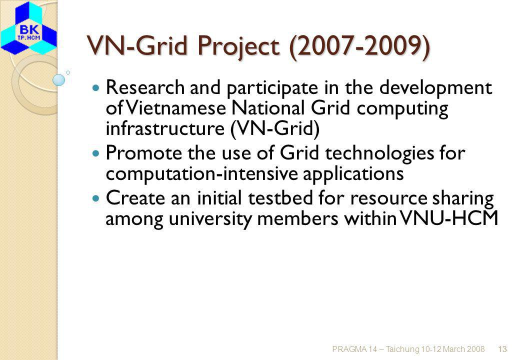 PRAGMA 14 – Taichung 10-12 March 200813 VN-Grid Project (2007-2009) Research and participate in the development of Vietnamese National Grid computing infrastructure (VN-Grid) Promote the use of Grid technologies for computation-intensive applications Create an initial testbed for resource sharing among university members within VNU-HCM 13