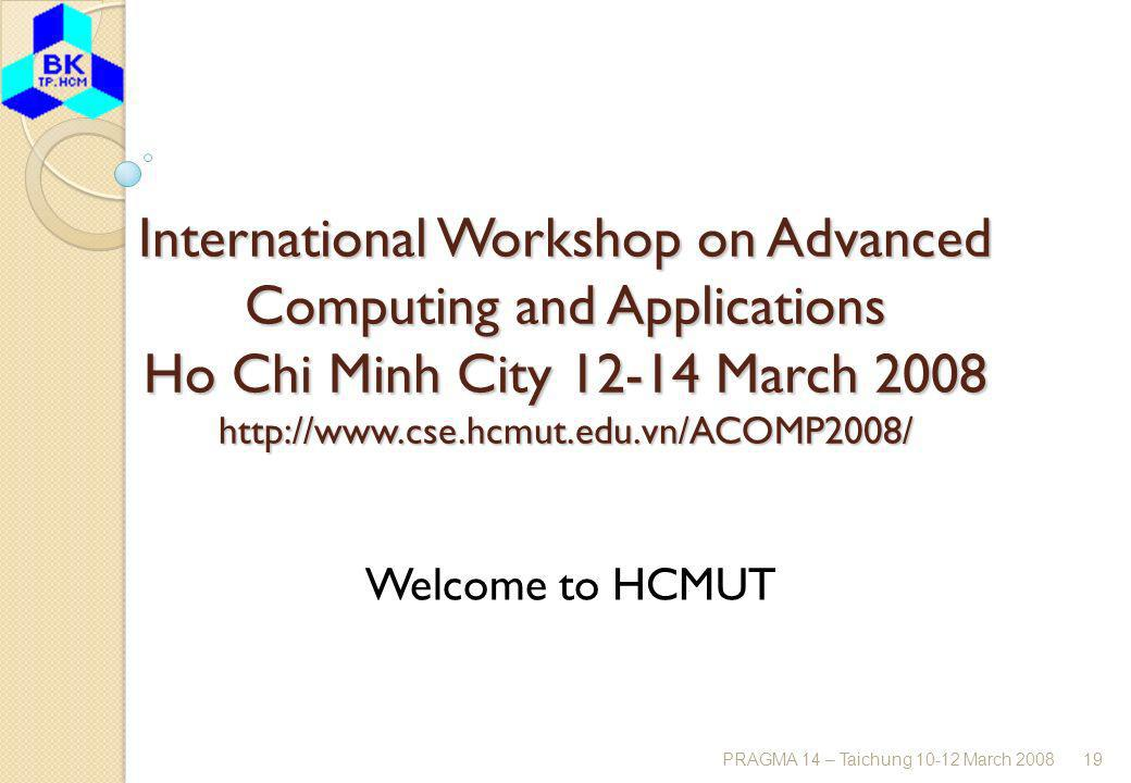 PRAGMA 14 – Taichung 10-12 March 200819 International Workshop on Advanced Computing and Applications Ho Chi Minh City 12-14 March 2008 http://www.cse.hcmut.edu.vn/ACOMP2008/ Welcome to HCMUT