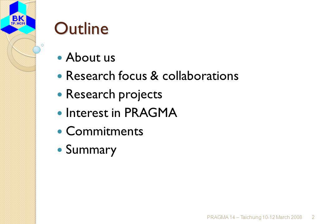 PRAGMA 14 – Taichung 10-12 March 20082 Outline About us Research focus & collaborations Research projects Interest in PRAGMA Commitments Summary