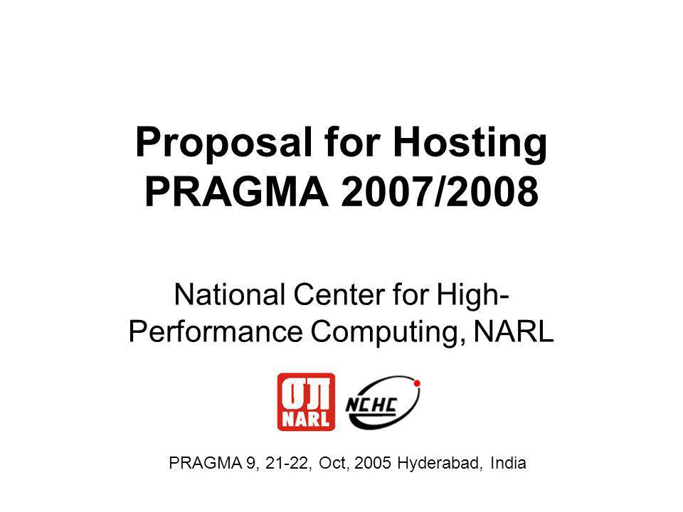 Proposal for Hosting PRAGMA 2007/2008 National Center for High- Performance Computing, NARL PRAGMA 9, 21-22, Oct, 2005 Hyderabad, India