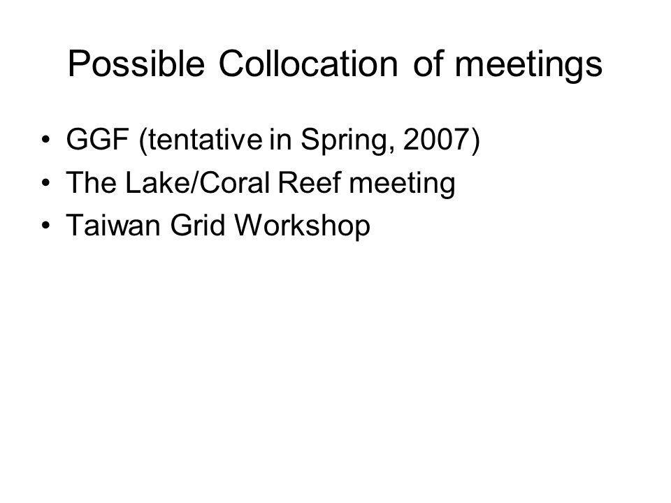 Possible Collocation of meetings GGF (tentative in Spring, 2007) The Lake/Coral Reef meeting Taiwan Grid Workshop