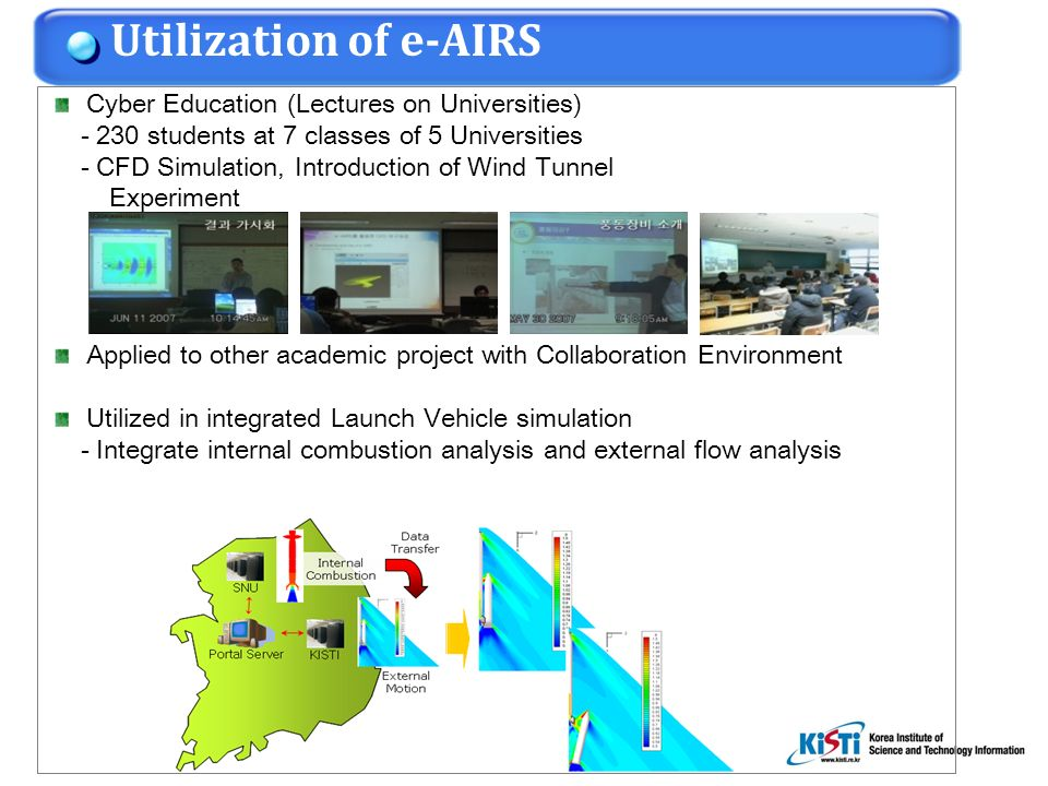 Cyber Education (Lectures on Universities) - 230 students at 7 classes of 5 Universities - CFD Simulation, Introduction of Wind Tunnel Experiment Applied to other academic project with Collaboration Environment Utilized in integrated Launch Vehicle simulation - Integrate internal combustion analysis and external flow analysis Utilization of e-AIRS