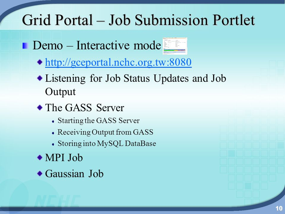 10 Grid Portal – Job Submission Portlet Demo – Interactive mode http://gceportal.nchc.org.tw:8080 Listening for Job Status Updates and Job Output The GASS Server Starting the GASS Server Receiving Output from GASS Storing into MySQL DataBase MPI Job Gaussian Job