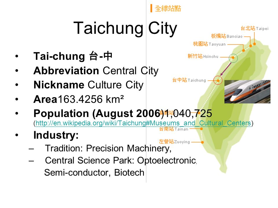 Taichung City Tai-chung - Abbreviation Central City Nickname Culture City Area163.4256 km² Population (August 2006)1,040,725 (http://en.wikipedia.org/wiki/Taichung#Museums_and_Cultural_Centers)http://en.wikipedia.org/wiki/Taichung#Museums_and_Cultural_Centers Industry: –Tradition: Precision Machinery, –Central Science Park: Optoelectronic, Semi-conductor, Biotech