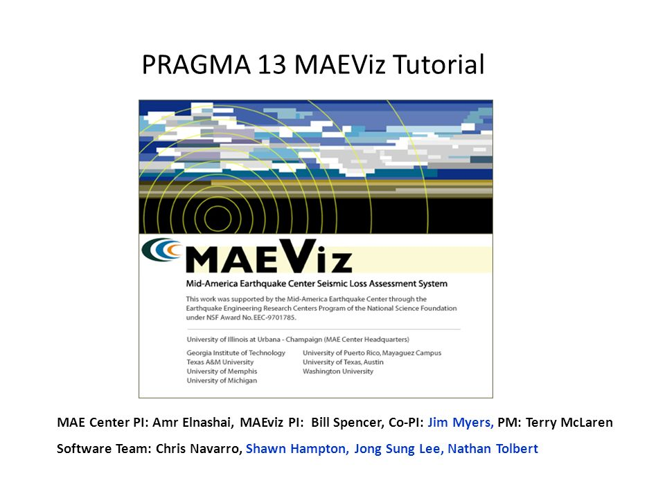 PRAGMA 13 MAEViz Tutorial MAE Center PI: Amr Elnashai, MAEviz PI: Bill Spencer, Co-PI: Jim Myers, PM: Terry McLaren Software Team: Chris Navarro, Shawn Hampton, Jong Sung Lee, Nathan Tolbert