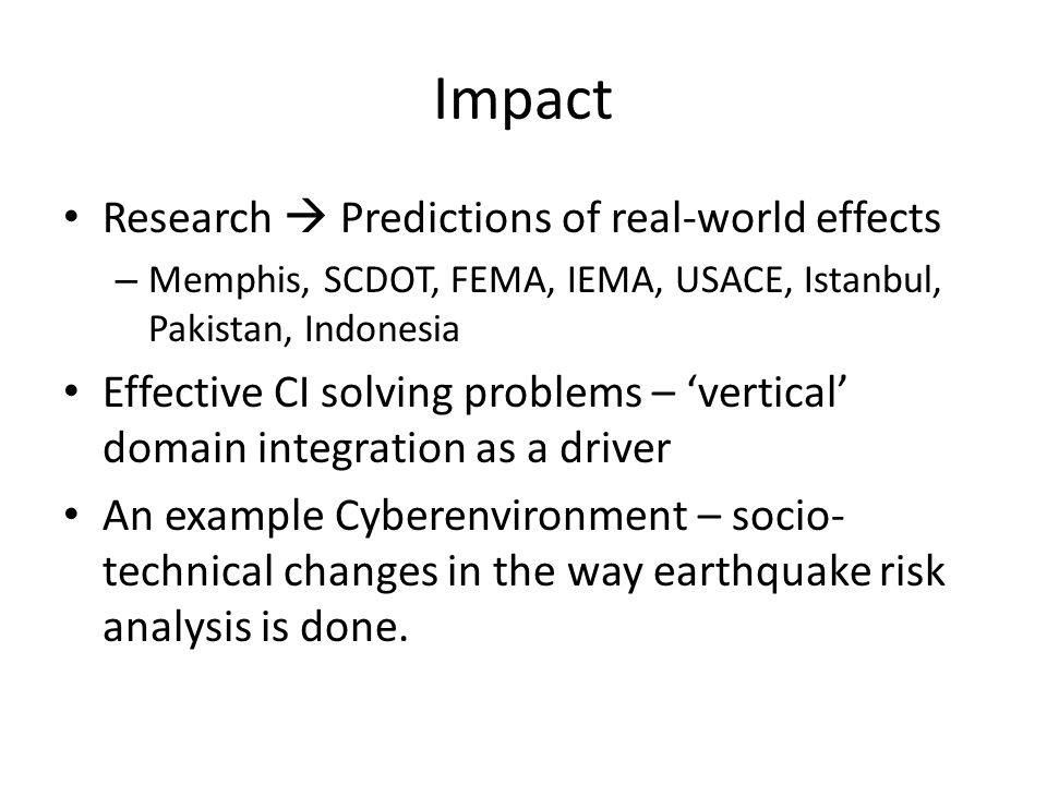 Impact Research Predictions of real-world effects – Memphis, SCDOT, FEMA, IEMA, USACE, Istanbul, Pakistan, Indonesia Effective CI solving problems – vertical domain integration as a driver An example Cyberenvironment – socio- technical changes in the way earthquake risk analysis is done.