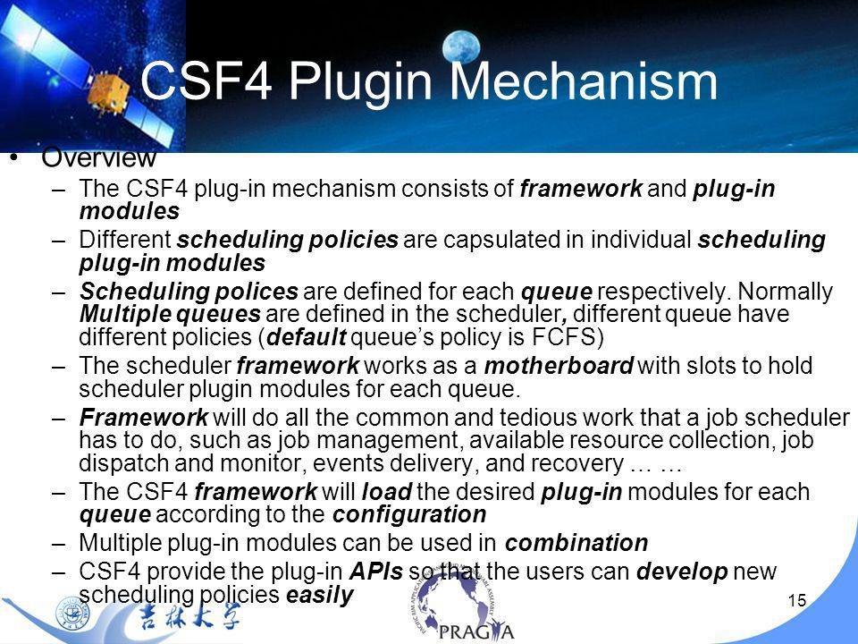 15 CSF4 Plugin Mechanism Overview –The CSF4 plug-in mechanism consists of framework and plug-in modules –Different scheduling policies are capsulated in individual scheduling plug-in modules –Scheduling polices are defined for each queue respectively.