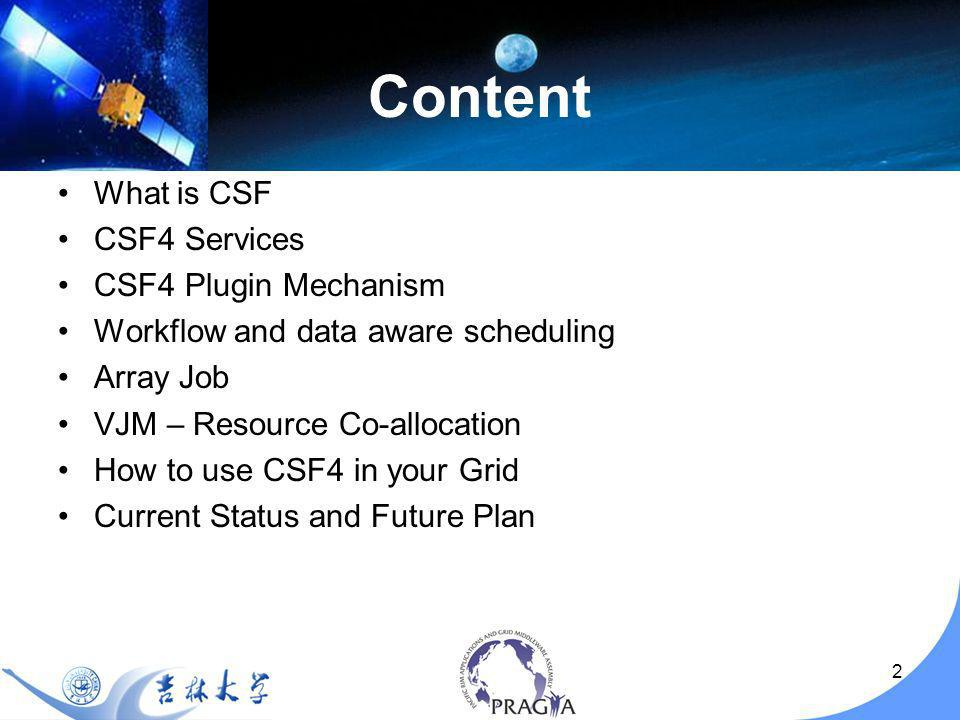 2 Content What is CSF CSF4 Services CSF4 Plugin Mechanism Workflow and data aware scheduling Array Job VJM – Resource Co-allocation How to use CSF4 in your Grid Current Status and Future Plan