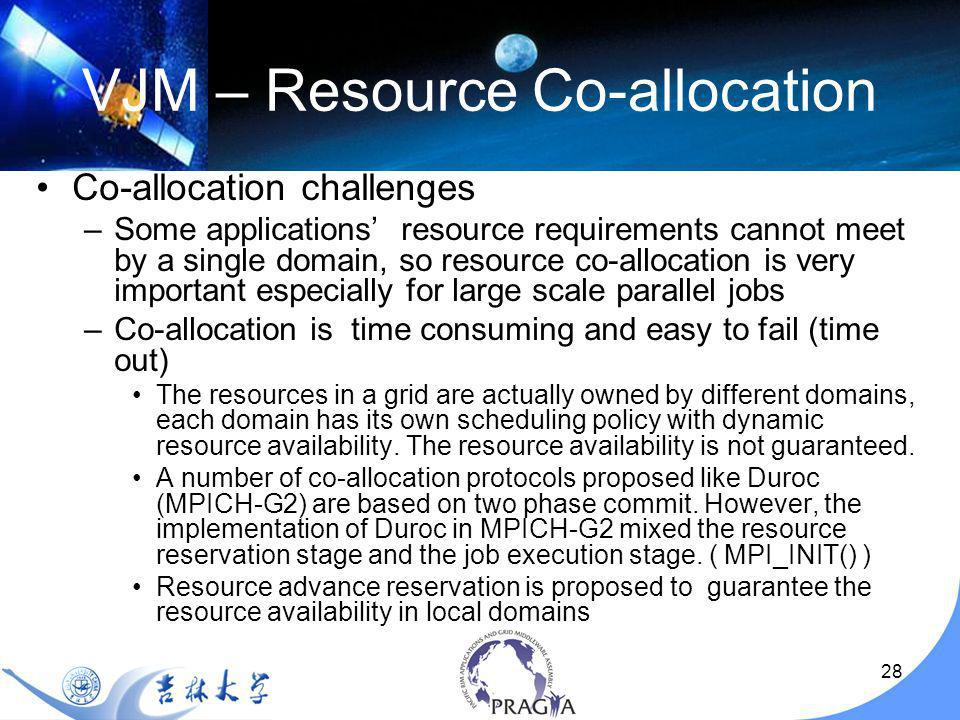 28 VJM – Resource Co-allocation Co-allocation challenges –Some applications resource requirements cannot meet by a single domain, so resource co-allocation is very important especially for large scale parallel jobs –Co-allocation is time consuming and easy to fail (time out) The resources in a grid are actually owned by different domains, each domain has its own scheduling policy with dynamic resource availability.