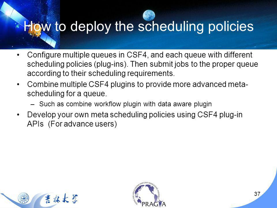 37 How to deploy the scheduling policies Configure multiple queues in CSF4, and each queue with different scheduling policies (plug-ins).
