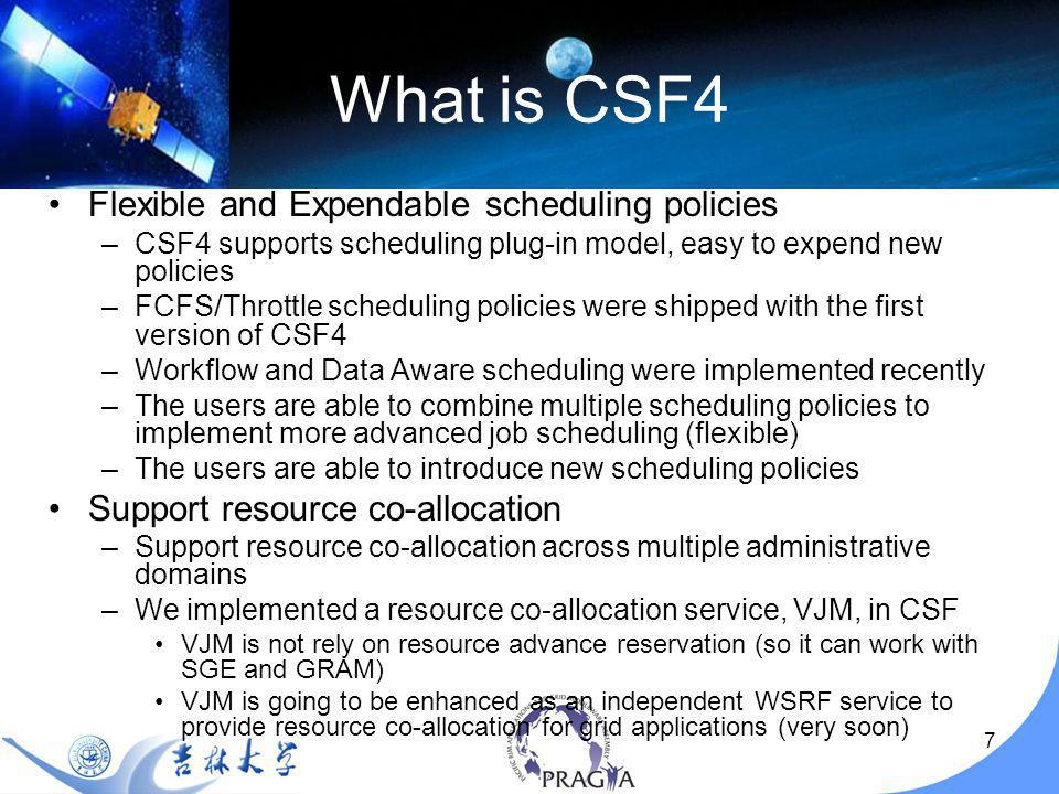 7 Flexible and Expendable scheduling policies –CSF4 supports scheduling plug-in model, easy to expend new policies –FCFS/Throttle scheduling policies were shipped with the first version of CSF4 –Workflow and Data Aware scheduling were implemented recently –The users are able to combine multiple scheduling policies to implement more advanced job scheduling (flexible) –The users are able to introduce new scheduling policies Support resource co-allocation –Support resource co-allocation across multiple administrative domains –We implemented a resource co-allocation service, VJM, in CSF VJM is not rely on resource advance reservation (so it can work with SGE and GRAM) VJM is going to be enhanced as an independent WSRF service to provide resource co-allocation for grid applications (very soon)